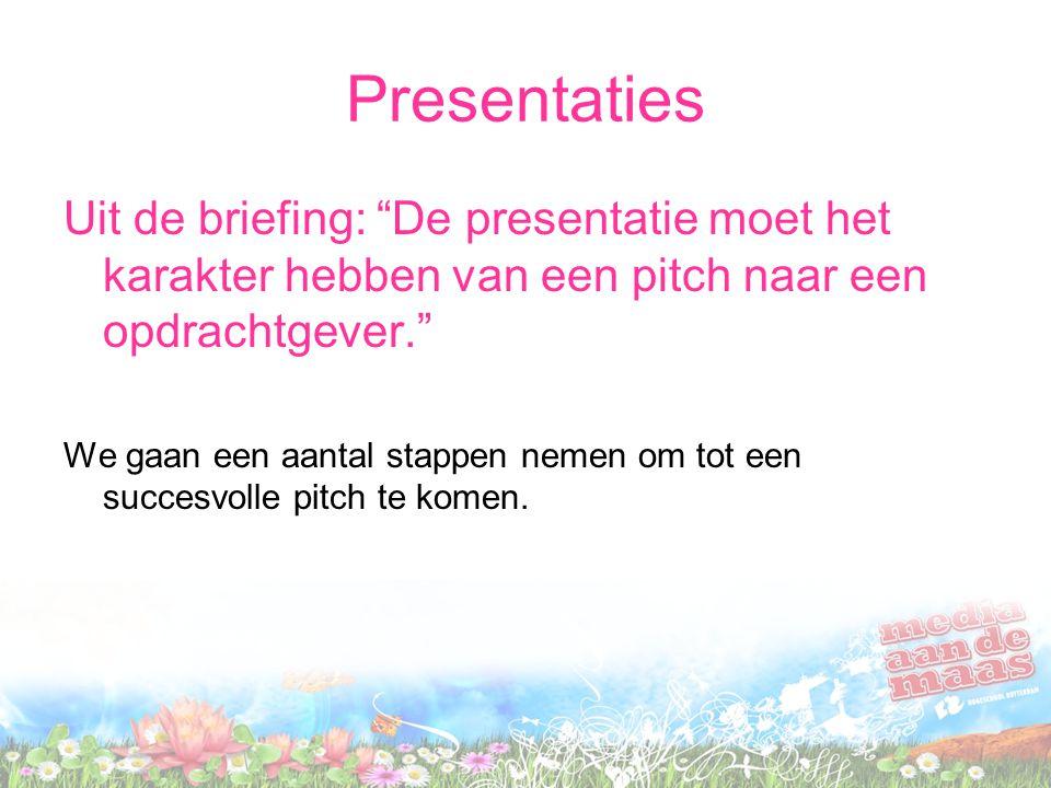Presentaties Uit de briefing: De presentatie moet het karakter hebben van een pitch naar een opdrachtgever. We gaan een aantal stappen nemen om tot een succesvolle pitch te komen.