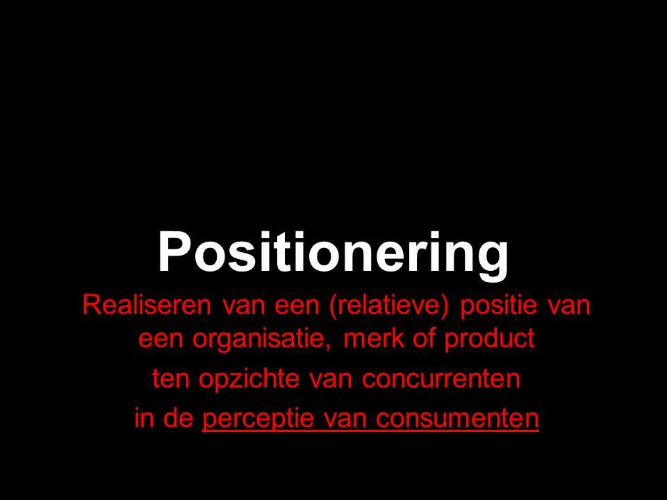 Positionering Realiseren van een (relatieve) positie van een organisatie, merk of product ten opzichte van concurrenten in de perceptie van consumente