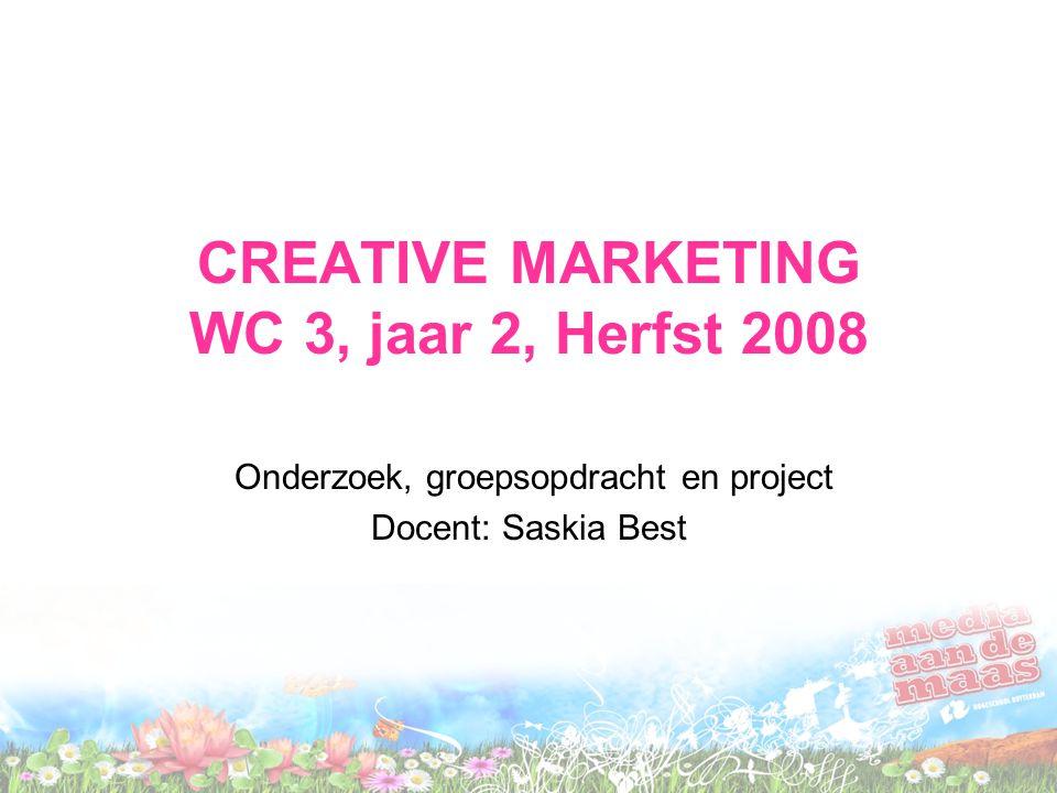 CREATIVE MARKETING WC 3, jaar 2, Herfst 2008 Onderzoek, groepsopdracht en project Docent: Saskia Best