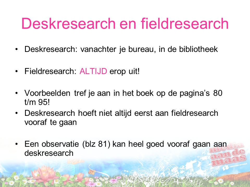 Deskresearch en fieldresearch Deskresearch: vanachter je bureau, in de bibliotheek Fieldresearch: ALTIJD erop uit.