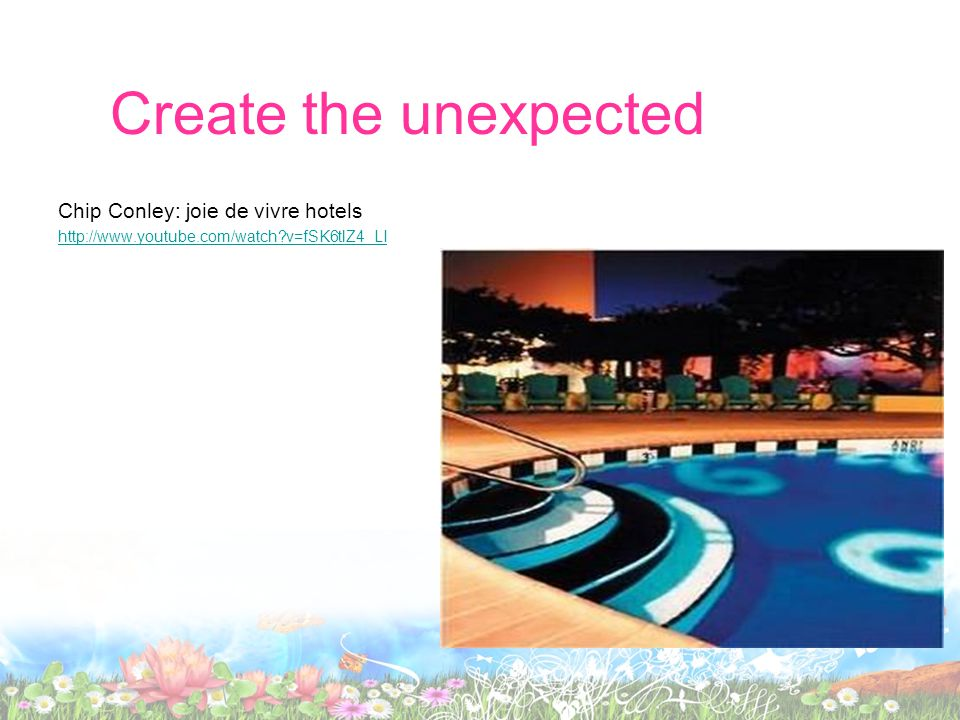 Create the unexpected Chip Conley: joie de vivre hotels http://www.youtube.com/watch?v=fSK6tlZ4_LI