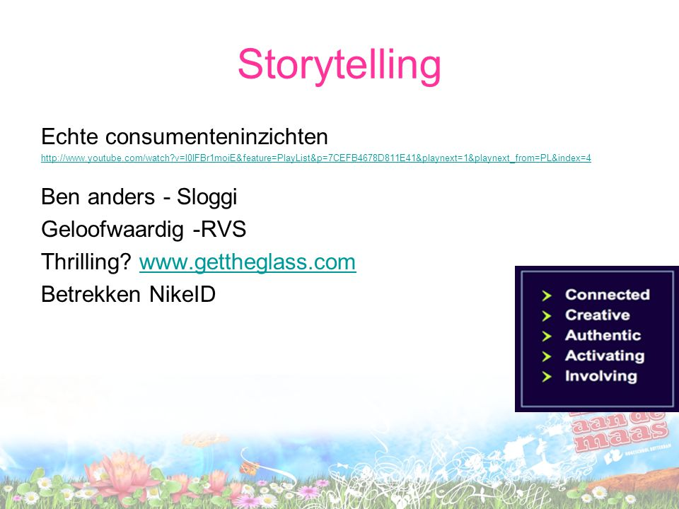 Storytelling Echte consumenteninzichten http://www.youtube.com/watch?v=l0IFBr1moiE&feature=PlayList&p=7CEFB4678D811E41&playnext=1&playnext_from=PL&ind