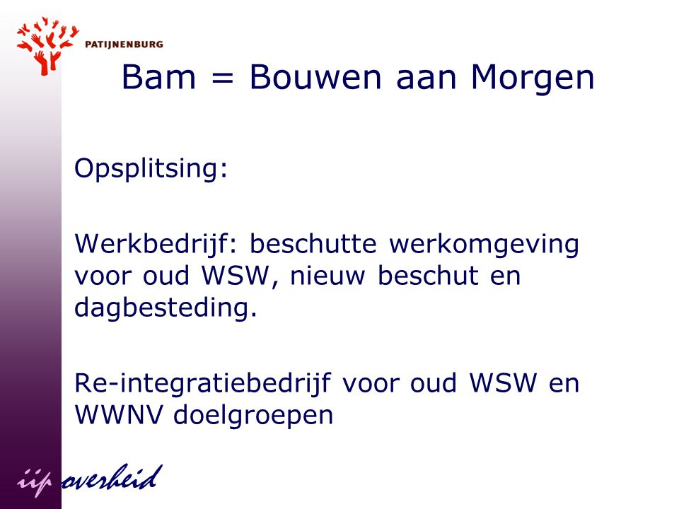 Bam = Bouwen aan Morgen Opsplitsing: Werkbedrijf: beschutte werkomgeving voor oud WSW, nieuw beschut en dagbesteding. Re-integratiebedrijf voor oud WS