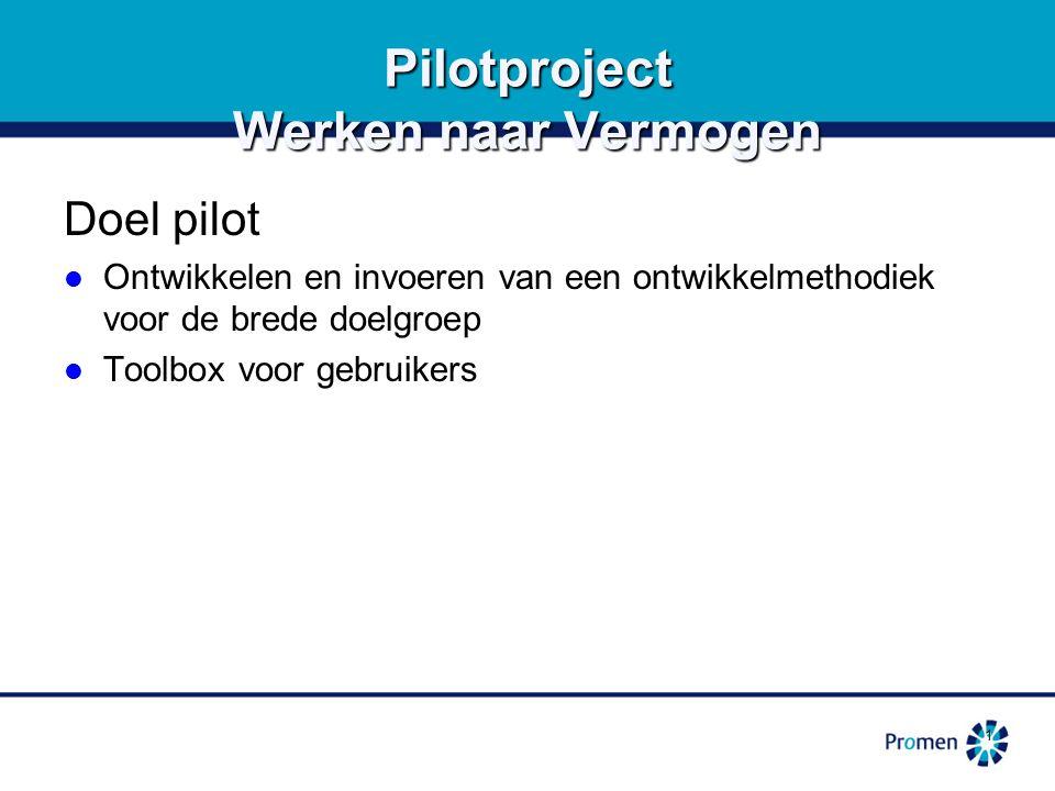 1 Pilotproject Werken naar Vermogen Doel pilot Ontwikkelen en invoeren van een ontwikkelmethodiek voor de brede doelgroep Ontwikkelen en invoeren van een ontwikkelmethodiek voor de brede doelgroep Toolbox voor gebruikers Toolbox voor gebruikers