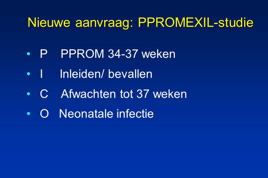 Nieuwe aanvraag: PPROMEXIL-studie P PPROM 34-37 weken I Inleiden/ bevallen C Afwachten tot 37 weken O Neonatale infectie
