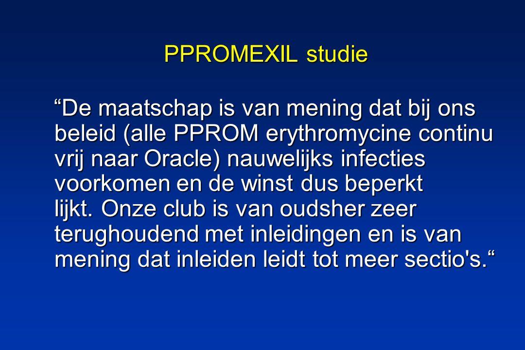 PPROMEXIL studie De maatschap is van mening dat bij ons beleid (alle PPROM erythromycine continu vrij naar Oracle) nauwelijks infecties voorkomen en de winst dus beperkt lijkt.