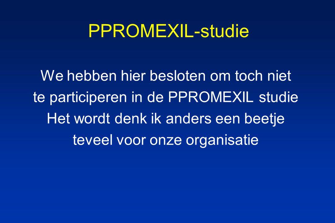 PPROMEXIL-studie We hebben hier besloten om toch niet te participeren in de PPROMEXIL studie Het wordt denk ik anders een beetje teveel voor onze organisatie