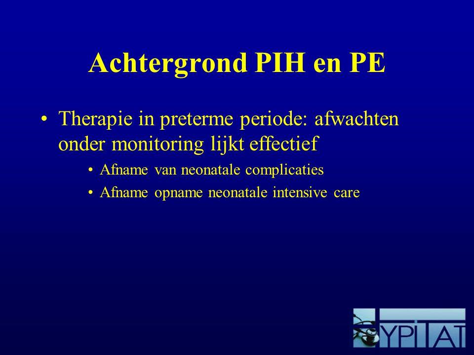 Achtergrond PIH en PE Therapie in preterme periode: afwachten onder monitoring lijkt effectief Afname van neonatale complicaties Afname opname neonata