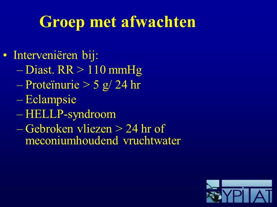 Groep met afwachten Interveniëren bij: –Diast. RR > 110 mmHg –Proteïnurie > 5 g/ 24 hr –Eclampsie –HELLP-syndroom –Gebroken vliezen > 24 hr of meconiu