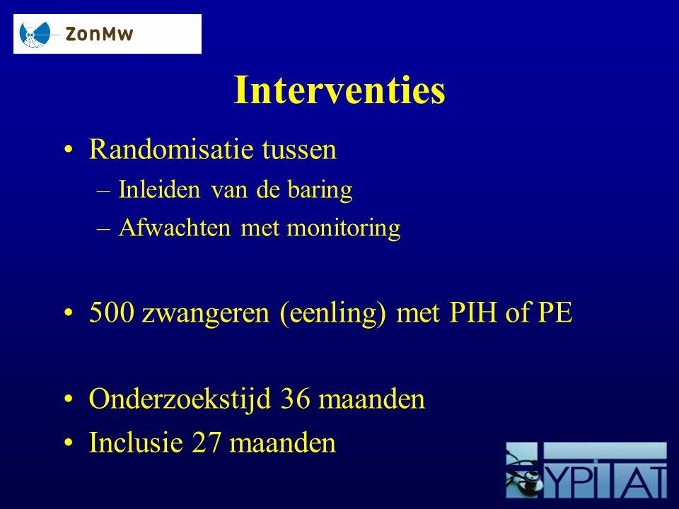 Interventies Randomisatie tussen –Inleiden van de baring –Afwachten met monitoring 500 zwangeren (eenling) met PIH of PE Onderzoekstijd 36 maanden Inc