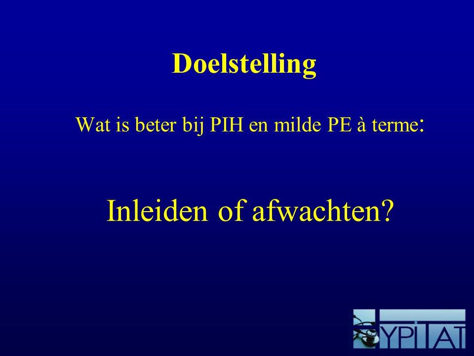 Doelstelling Wat is beter bij PIH en milde PE à terme : Inleiden of afwachten?