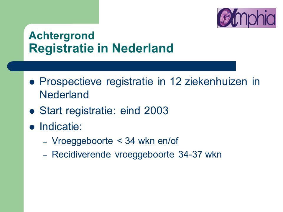 Achtergrond Registratie in Nederland Prospectieve registratie in 12 ziekenhuizen in Nederland Start registratie: eind 2003 Indicatie: – Vroeggeboorte
