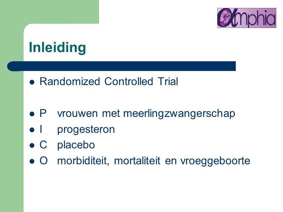 Inleiding Randomized Controlled Trial P vrouwen met meerlingzwangerschap I progesteron Cplacebo Omorbiditeit, mortaliteit en vroeggeboorte