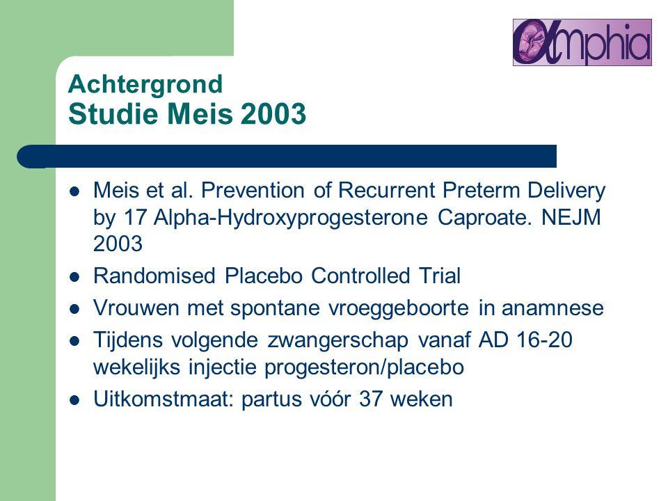 Achtergrond Studie Meis 2003 Meis et al. Prevention of Recurrent Preterm Delivery by 17 Alpha-Hydroxyprogesterone Caproate. NEJM 2003 Randomised Place