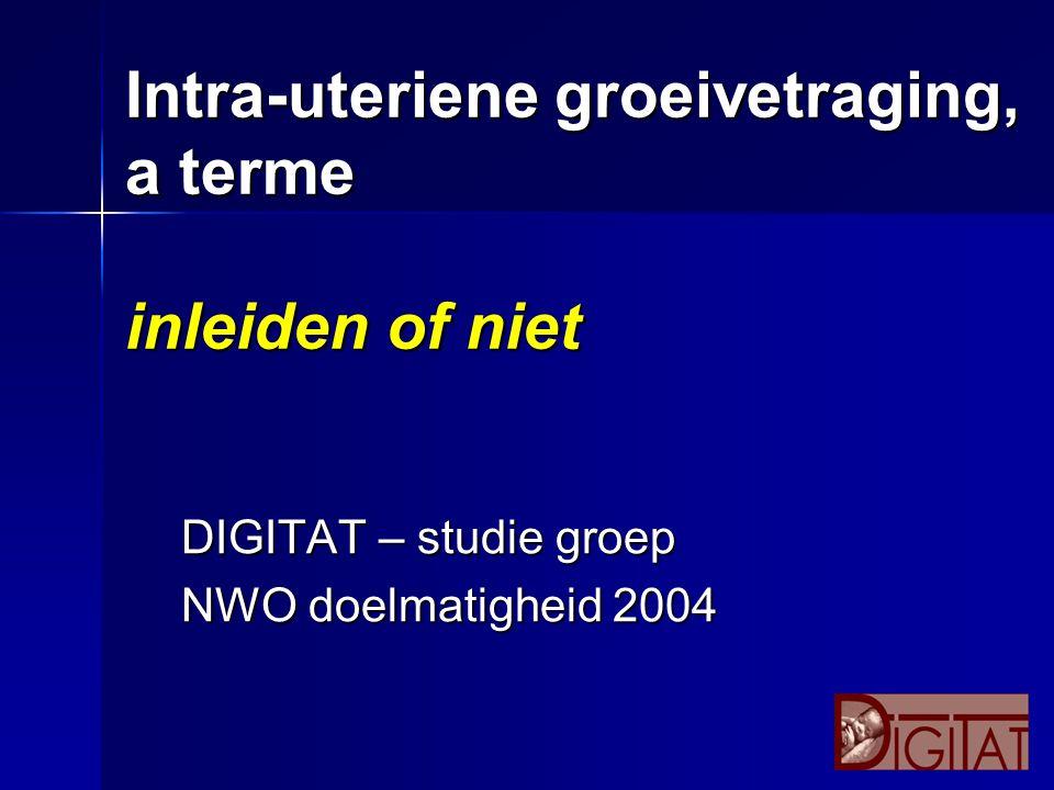 Intra-uteriene groeivetraging, a terme inleiden of niet DIGITAT – studie groep NWO doelmatigheid 2004
