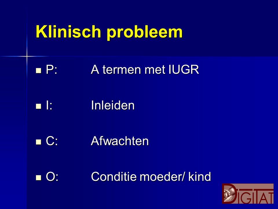 Klinisch probleem P:A termen met IUGR P:A termen met IUGR I:Inleiden I:Inleiden C:Afwachten C:Afwachten O:Conditie moeder/ kind O:Conditie moeder/ kin