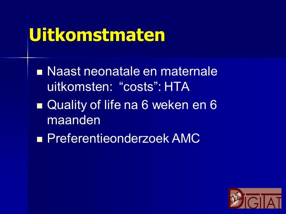 """Uitkomstmaten Naast neonatale en maternale uitkomsten: """"costs"""": HTA Quality of life na 6 weken en 6 maanden Preferentieonderzoek AMC"""