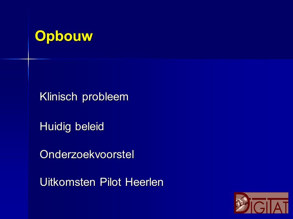 Opbouw Klinisch probleem Huidig beleid Onderzoekvoorstel Uitkomsten Pilot Heerlen