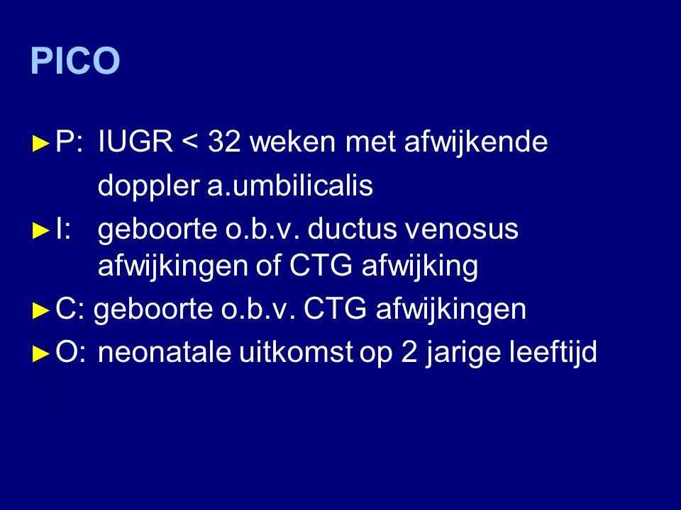 PICO ► P: IUGR < 32 weken met afwijkende doppler a.umbilicalis ► I: geboorte o.b.v. ductus venosus afwijkingen of CTG afwijking ► C: geboorte o.b.v. C