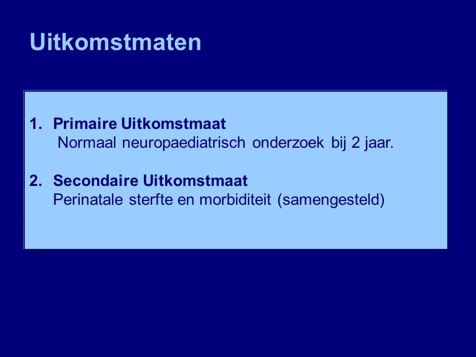 1.Primaire Uitkomstmaat Normaal neuropaediatrisch onderzoek bij 2 jaar. 2.Secondaire Uitkomstmaat Perinatale sterfte en morbiditeit (samengesteld) Uit