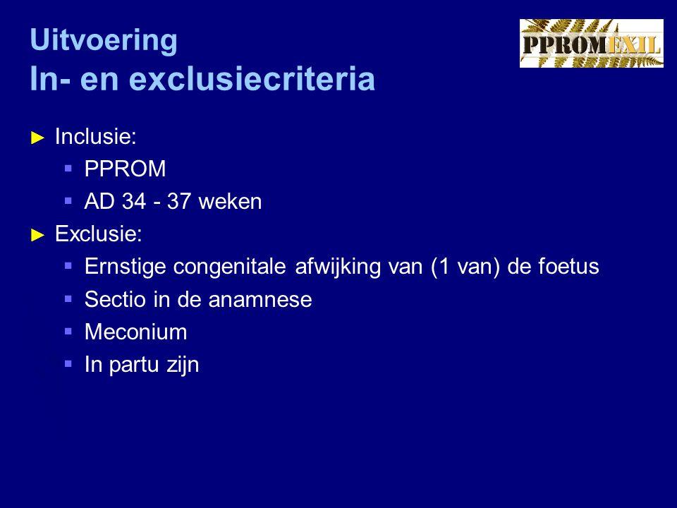 Uitvoering In- en exclusiecriteria ► Inclusie:  PPROM  AD 34 - 37 weken ► Exclusie:  Ernstige congenitale afwijking van (1 van) de foetus  Sectio