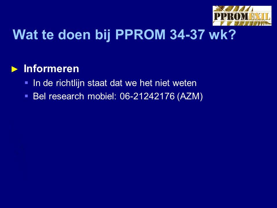Wat te doen bij PPROM 34-37 wk? ► Informeren  In de richtlijn staat dat we het niet weten  Bel research mobiel: 06-21242176 (AZM)