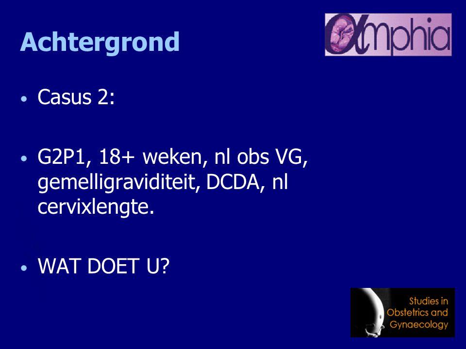 Achtergrond Casus 2: G2P1, 18+ weken, nl obs VG, gemelligraviditeit, DCDA, nl cervixlengte. WAT DOET U?