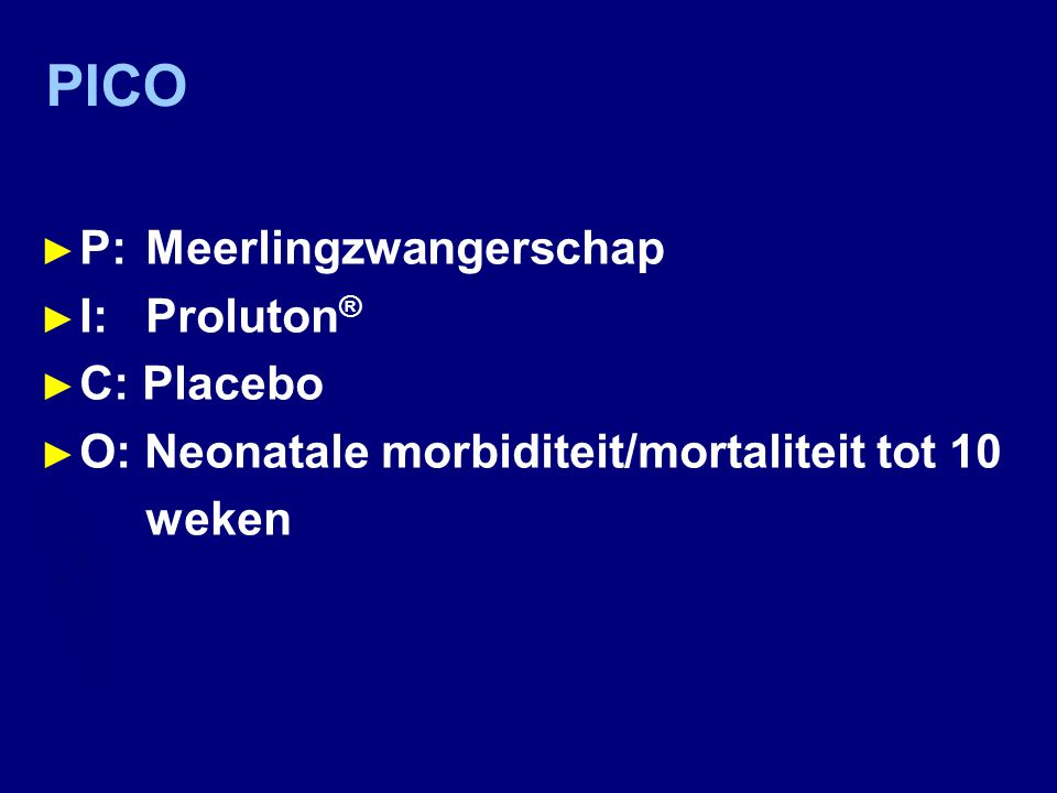 PICO ► P: Meerlingzwangerschap ► I:Proluton ® ► C: Placebo ► O: Neonatale morbiditeit/mortaliteit tot 10 weken