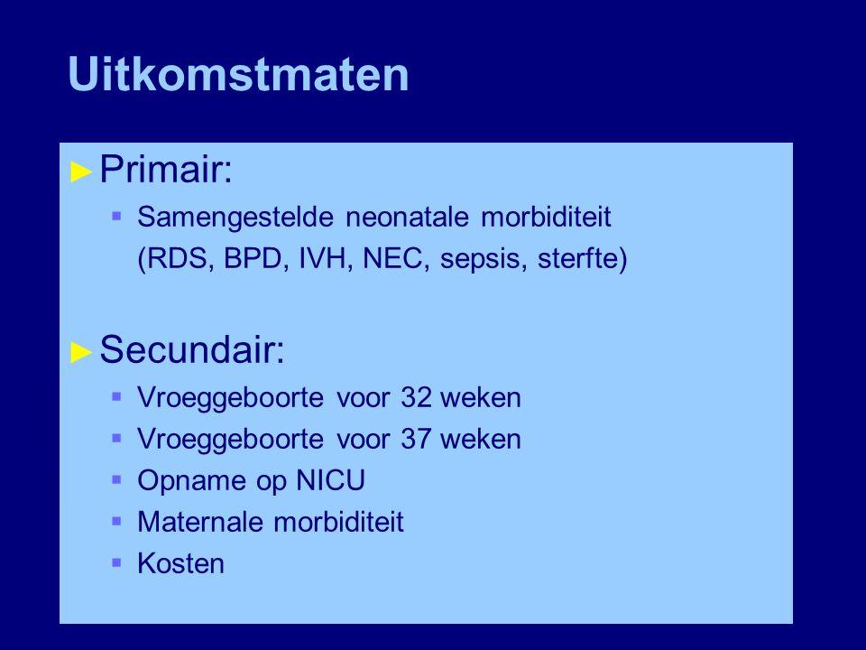 Uitkomstmaten ► Primair:  Samengestelde neonatale morbiditeit (RDS, BPD, IVH, NEC, sepsis, sterfte) ► Secundair:  Vroeggeboorte voor 32 weken  Vroe