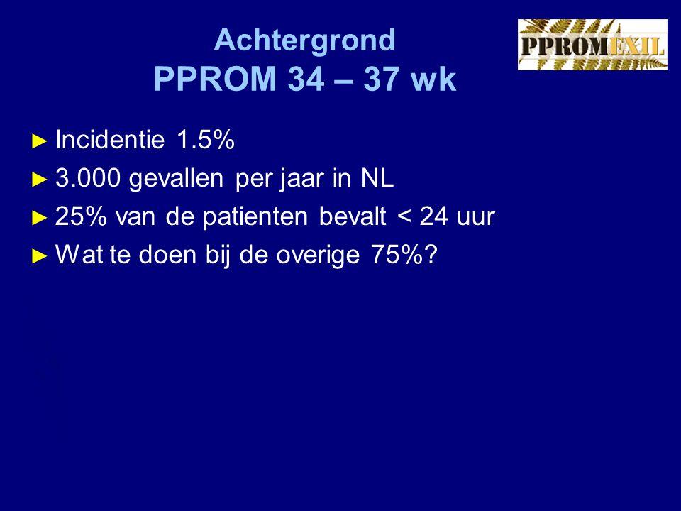 Achtergrond PPROM 34 – 37 wk ► Incidentie 1.5% ► 3.000 gevallen per jaar in NL ► 25% van de patienten bevalt < 24 uur ► Wat te doen bij de overige 75%