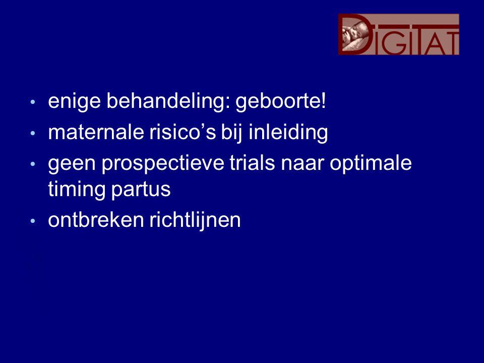 enige behandeling: geboorte! maternale risico's bij inleiding geen prospectieve trials naar optimale timing partus ontbreken richtlijnen