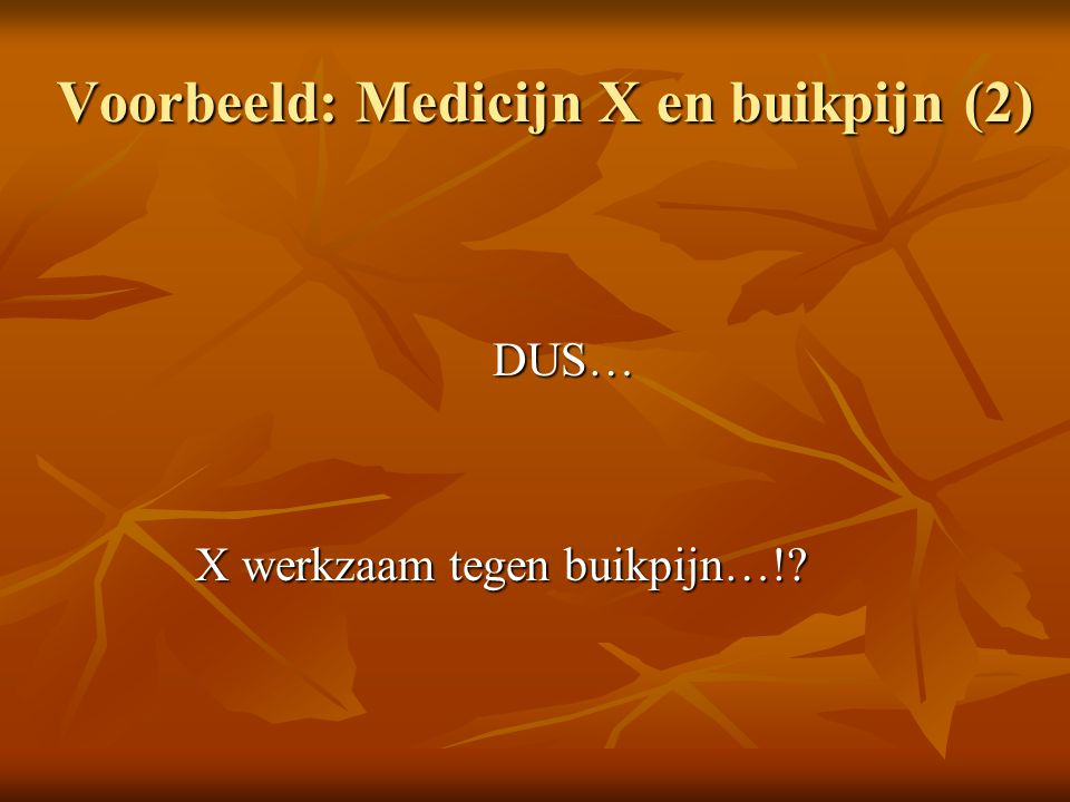 Voorbeeld: Medicijn X en buikpijn (2) DUS… X werkzaam tegen buikpijn…!? X werkzaam tegen buikpijn…!?