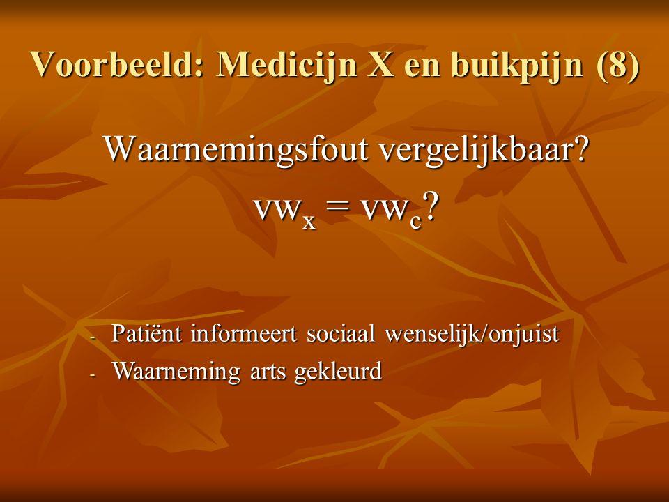 Voorbeeld: Medicijn X en buikpijn (8) Waarnemingsfout vergelijkbaar? vw x = vw c ? - Patiënt informeert sociaal wenselijk/onjuist - Waarneming arts ge
