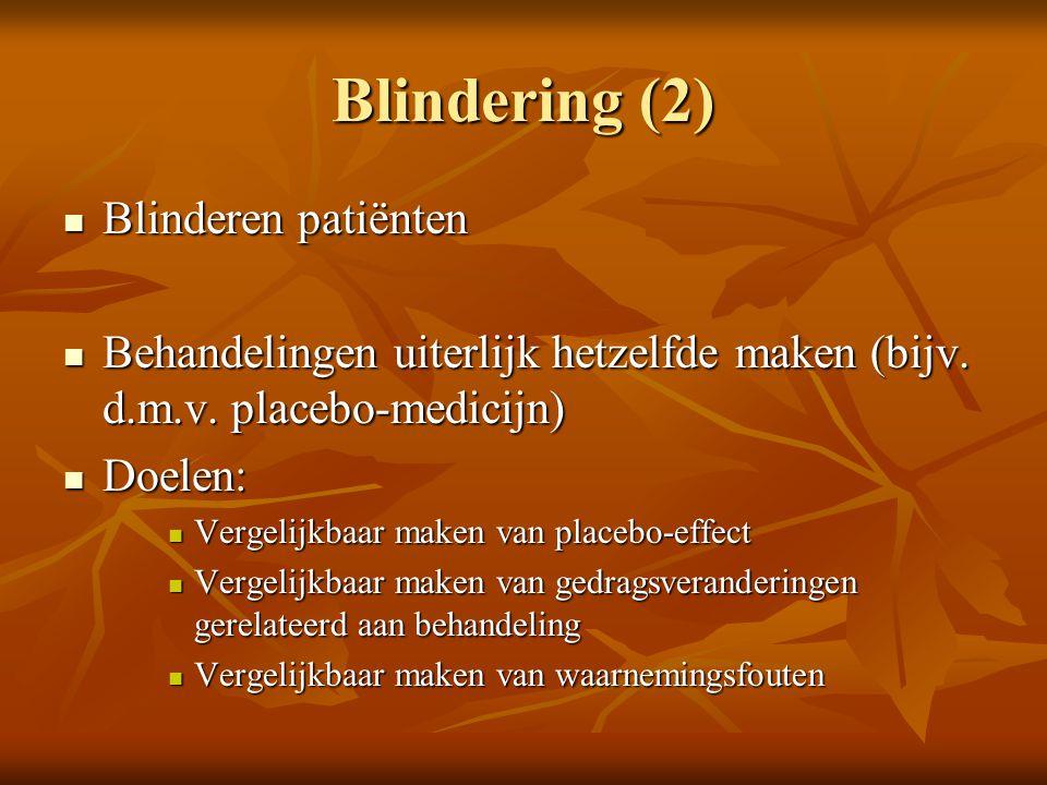 Blindering (2) Blinderen patiënten Blinderen patiënten Behandelingen uiterlijk hetzelfde maken (bijv. d.m.v. placebo-medicijn) Behandelingen uiterlijk