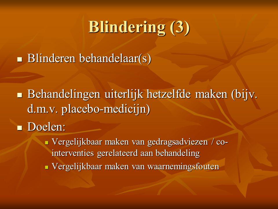 Blindering (3) Blinderen behandelaar(s) Blinderen behandelaar(s) Behandelingen uiterlijk hetzelfde maken (bijv. d.m.v. placebo-medicijn) Behandelingen