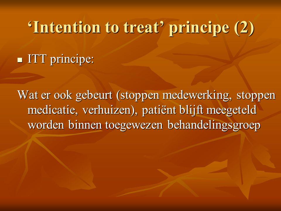 'Intention to treat' principe (2) ITT principe: ITT principe: Wat er ook gebeurt (stoppen medewerking, stoppen medicatie, verhuizen), patiënt blijft m