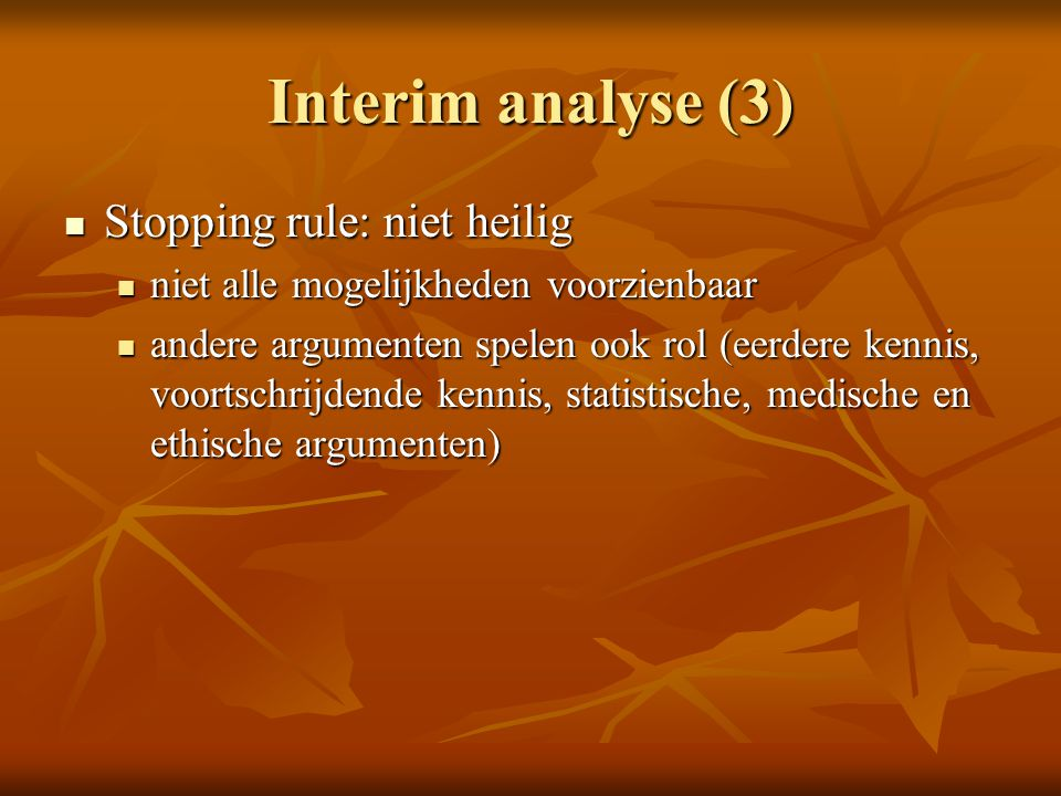 Interim analyse (3) Stopping rule: niet heilig Stopping rule: niet heilig niet alle mogelijkheden voorzienbaar niet alle mogelijkheden voorzienbaar an