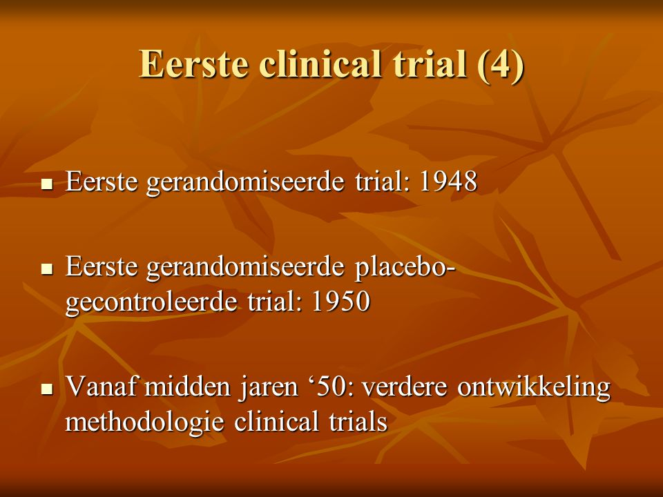 Eerste clinical trial (4) Eerste gerandomiseerde trial: 1948 Eerste gerandomiseerde trial: 1948 Eerste gerandomiseerde placebo- gecontroleerde trial: