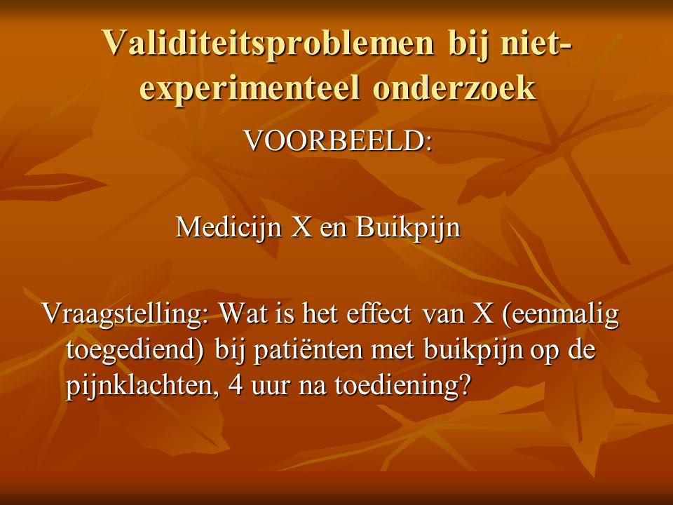 Validiteitsproblemen bij niet- experimenteel onderzoek VOORBEELD: Medicijn X en Buikpijn Vraagstelling: Wat is het effect van X (eenmalig toegediend)
