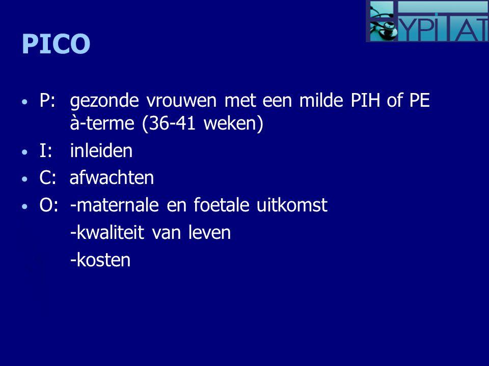 PICO P: gezonde vrouwen met een milde PIH of PE à-terme (36-41 weken) I:inleiden C: afwachten O: -maternale en foetale uitkomst -kwaliteit van leven -kosten