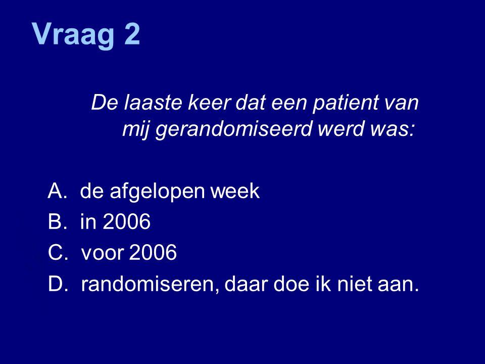 Vraag 2 De laaste keer dat een patient van mij gerandomiseerd werd was: A.