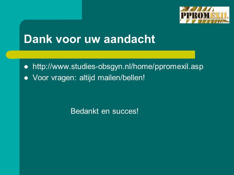 Dank voor uw aandacht http://www.studies-obsgyn.nl/home/ppromexil.asp Voor vragen: altijd mailen/bellen.