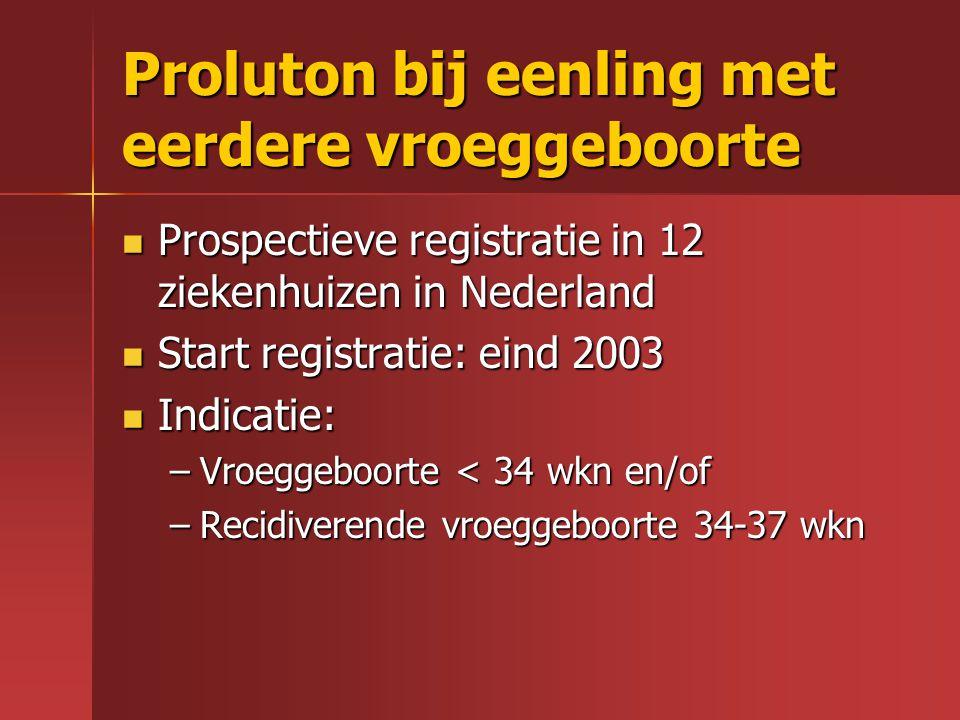 Proluton bij eenling met eerdere vroeggeboorte Prospectieve registratie in 12 ziekenhuizen in Nederland Prospectieve registratie in 12 ziekenhuizen in