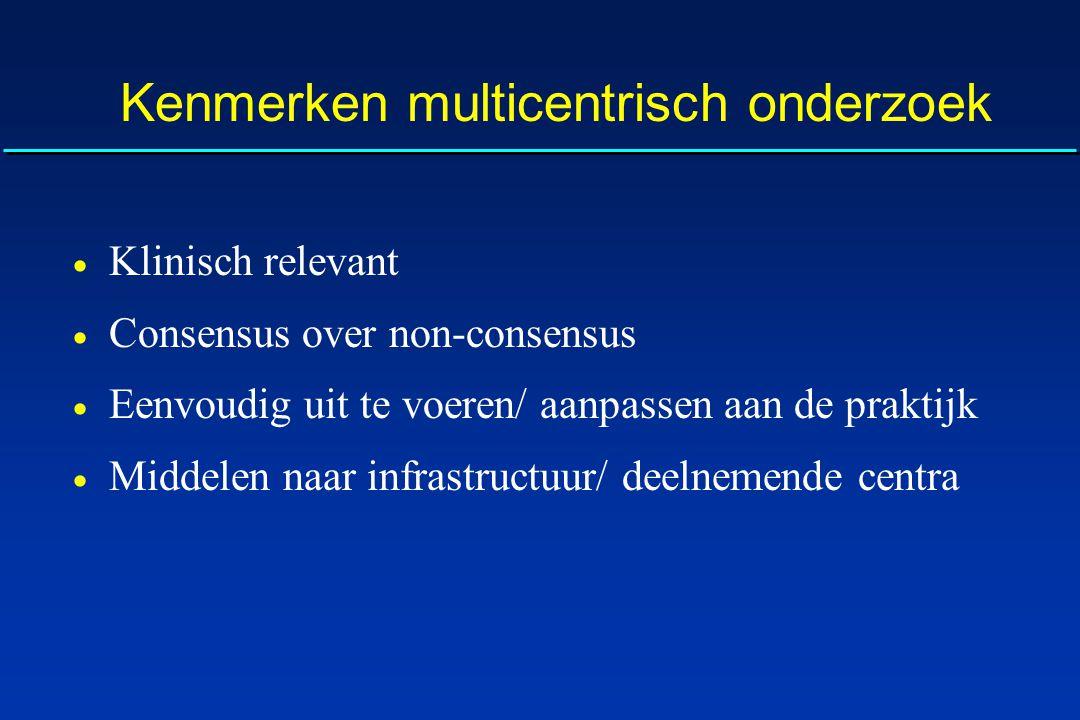 Kenmerken multicentrisch onderzoek  Klinisch relevant  Consensus over non-consensus  Eenvoudig uit te voeren/ aanpassen aan de praktijk  Middelen