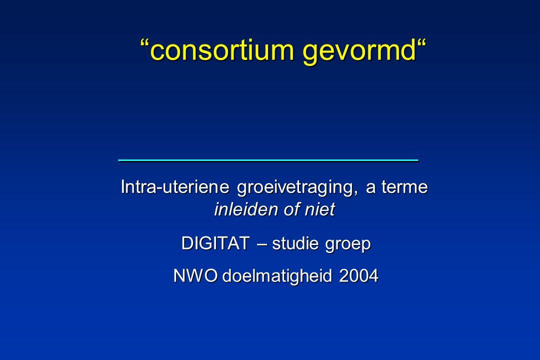 "DIGITAT – studie groep NWO doelmatigheid 2004 ""consortium gevormd"" Intra-uteriene groeivetraging, a terme inleiden of niet"