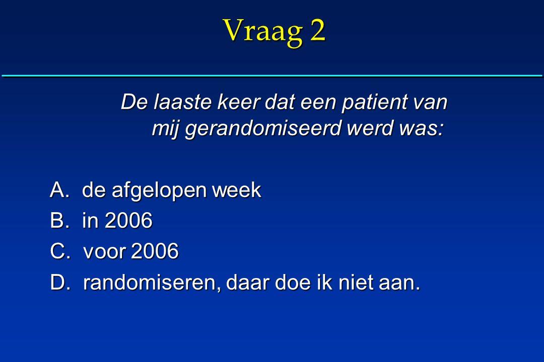 Vraag 2 De laaste keer dat een patient van mij gerandomiseerd werd was: A. de afgelopen week B. in 2006 C. voor 2006 D. randomiseren, daar doe ik niet
