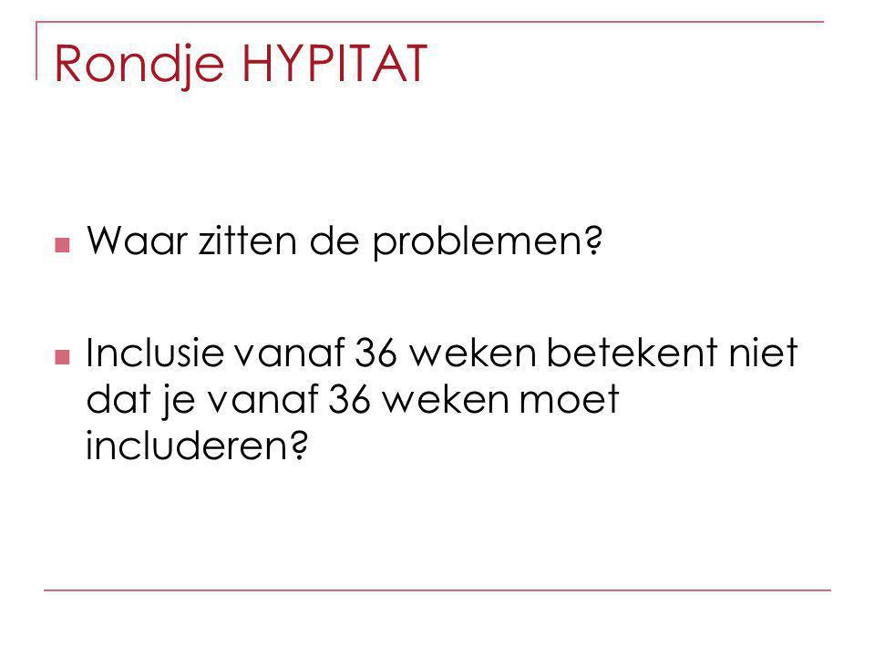 Rondje HYPITAT Waar zitten de problemen? Inclusie vanaf 36 weken betekent niet dat je vanaf 36 weken moet includeren?