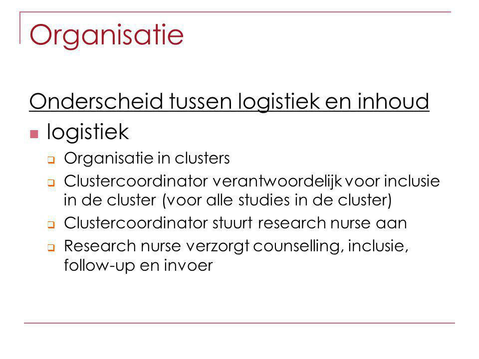 Organisatie Onderscheid tussen logistiek en inhoud logistiek  Organisatie in clusters  Clustercoordinator verantwoordelijk voor inclusie in de cluster (voor alle studies in de cluster)  Clustercoordinator stuurt research nurse aan  Research nurse verzorgt counselling, inclusie, follow-up en invoer