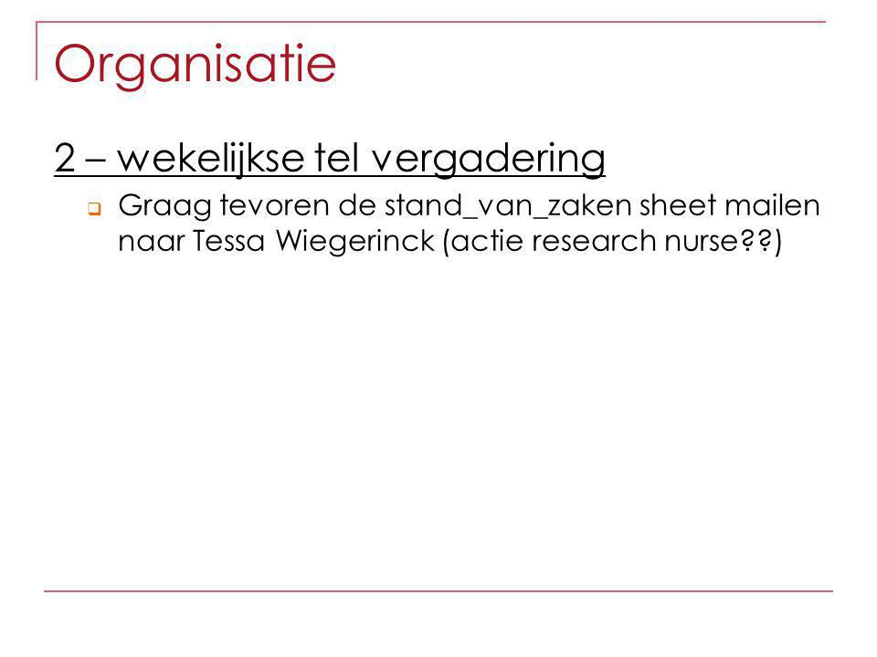 Organisatie 2 – wekelijkse tel vergadering  Graag tevoren de stand_van_zaken sheet mailen naar Tessa Wiegerinck (actie research nurse??)
