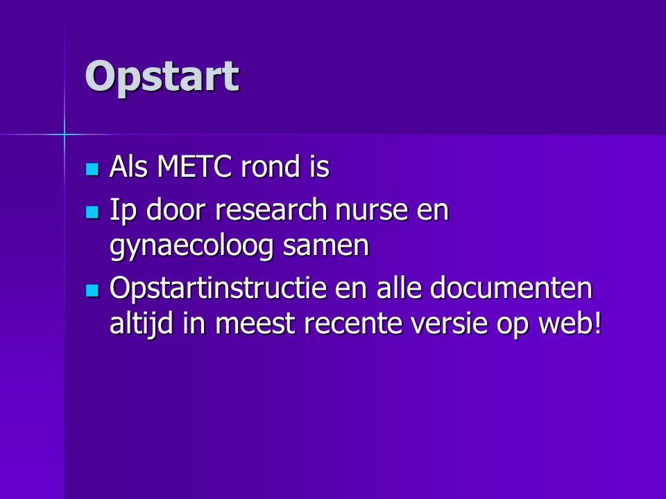 Opstart Als METC rond is Als METC rond is Ip door research nurse en gynaecoloog samen Ip door research nurse en gynaecoloog samen Opstartinstructie en alle documenten altijd in meest recente versie op web.
